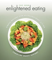 The New Enlightened Eating - Simple Recipes for Extraordinary Living ebook by Caroline DuPont