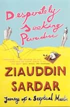 Desperately Seeking Paradise: Journeys Of A Sceptical Muslim - Journeys Of A Sceptical Muslim ebook by Ziauddin Sardar