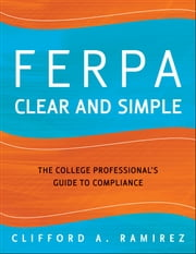 FERPA Clear and Simple - The College Professional's Guide to Compliance ebook by Clifford A. Ramirez