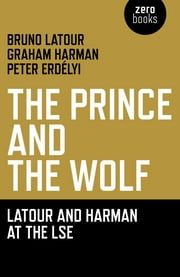 Prince and the Wolf: Latour and Harman at the LSE, The: The Latour and Harman at the LSE - The Latour and Harman at the LSE ebook by Bruno Latour,Graham Harmon,Peter Erdely