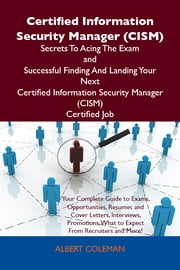 Certified Information Security Manager (CISM) Secrets To Acing The Exam and Successful Finding And Landing Your Next Certified Information Security Manager (CISM) Certified Job ebook by Coleman Albert