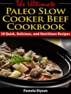 The Ultimate Paleo Slow Cooker Beef Cookbook - 50 Quick, Delicious, and Nutritious Recipes ebook by Pamela Diyson