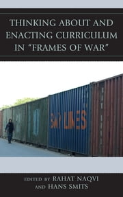 "Thinking about and Enacting Curriculum in ""Frames of War"" ebook by Rahat Naqvi,Hans Smits"