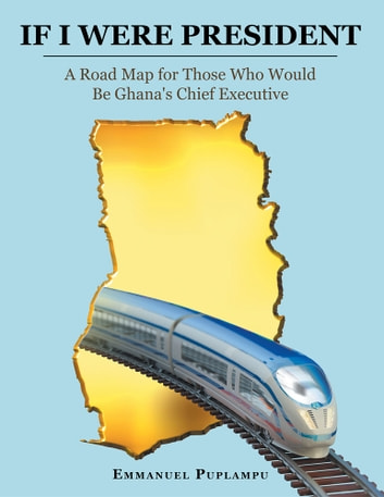 If I Were President - A Road Map for Those Who Would Be Ghana's Chief Executive ebook by Emmanuel Puplampu