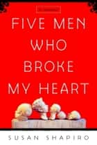 Five Men Who Broke My Heart - A Memoir ebook by Susan Shapiro
