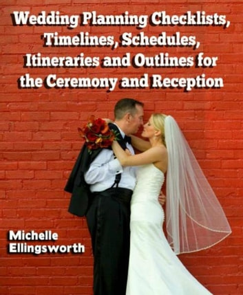 Wedding Planning Checklists, Timelines, Schedules, Itineraries and Outlines for the Ceremony and Reception ebook by Michelle Ellingsworth