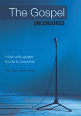 The Gospel Uncensored - How only grace leads to freedom ebook by Ken Blue • Alden Swan