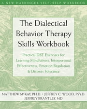 The Dialectical Behavior Therapy Skills Workbook - Practical DBT Exercises for Learning Mindfulness, Interpersonal Effectiveness, Emotion Regulation, and Distress Tolerance ebook by Matthew McKay, PhD,Jeffrey Wood, PsyD,Jeffrey Brantley, MD