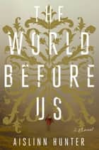 The World Before Us - A Novel ebook by Aislinn Hunter