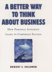 A Better Way to Think About Business: How Personal Integrity Leads to Corporate Success ebook by Robert C. Solomon