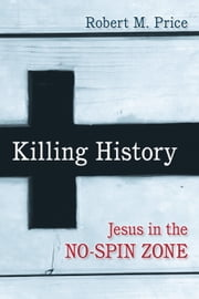 Killing History - Jesus In The No-Spin Zone ebook by Robert M. Price