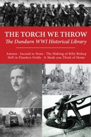 The Torch We Throw: The Dundurn WWI Historical Library - Amiens/Second to None/The Making of Billy Bishop/Hell in Flanders Fields/It Made you Think of Home ebook by Brereton Greenhous,James McWilliams,R. James Steel,Kevin R. Shackleton,George H. Cassar,Bruce Cane