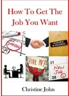 How to Get the Job You Want ebook by Christine John