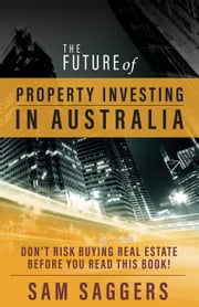 The Future of Property Investing in Australia - Don't Risk Buying Real Estate Before You Read This Book! ebook by Sam Saggers