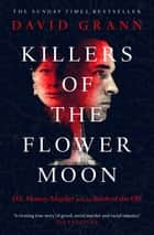 Killers of the Flower Moon - Oil, Money, Murder and the Birth of the FBI ebook by David Grann