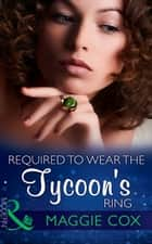 Required To Wear The Tycoon's Ring (Mills & Boon Modern) ebook by Maggie Cox