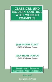 Classical and Modern Control with Worked Examples: International Series on Systems and Control, Volume 2 ebook by Elloy, Jean-Pierre