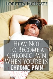 How Not to Become a Chronic Pain When You're in Chronic Pain ebook by Loretta Holgate