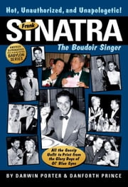 Frank Sinatra, The Boudoir Singer: All the Gossip Unfit to Print from the Glory Days of Ol' Blue Eyes - All the Gossip Unfit to Print from the Glory Days of Ol' Blue Eyes ebook by Darwin Porter,Danforth Prince