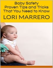 Baby Safety: Proven Tips and Tricks That You Need to Know ebook by Lori Marrero