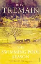 The Swimming Pool Season eBook by Rose Tremain