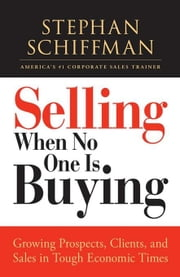 Selling When No One Is Buying: Growing Prospects, Clients, and Sales in Tough Economic Times ebook by Schiffman, Stephan