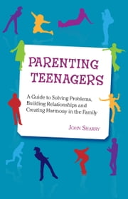 Parenting Teenagers: A Guide to Solving Problems, Building Relationships and Creating Harmony in the Family ebook by John Sharry