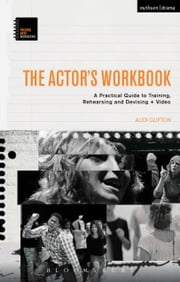The Actor's Workbook - A Practical Guide to Training, Rehearsing and Devising + Video ebook by Alex Clifton