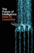 The Future of Intelligence ebook by Mark M. Lowenthal