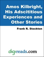 Amos Kilbright, His Adscititious Experiences and Other Stories ebook by Stockton, Frank R.