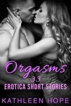 Orgasms - 33 Erotica Short Stories ebook by Kathleen Hope