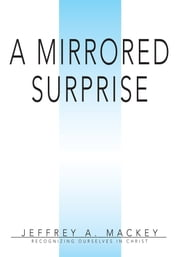 A Mirrored Surprise - Recognizing Ourselves in Christ ebook by Jeffrey Mackey