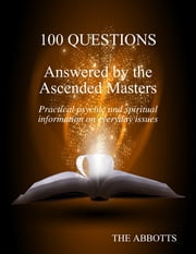 100 Questions Answered By the Ascended Masters - Practical Psychic and Spiritual Information On Everyday Issues ebook by The Abbotts