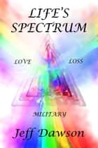Life's Spectrum Love, Loss, Military ebook by Jeff Dawson