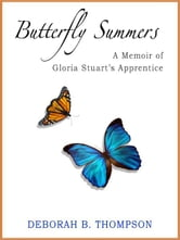 Butterfly Summers - A Memoir of Gloria Stuart's Apprentice ebook by Deborah B. Thompson