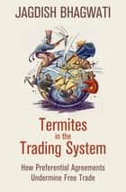 Termites in the Trading System - How Preferential Agreements Undermine Free Trade eBook by Jagdish Bhagwati