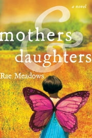 Mothers and Daughters - A Novel ebook by Rae Meadows