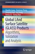 Global LAnd Surface Satellite (GLASS) Products - Algorithms, Validation and Analysis ebook by Shunlin Liang, Xiaotong Zhang, Zhiqiang Xiao,...