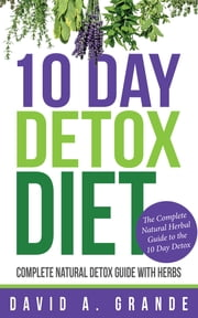 10 Day Detox Diet: Complete Natural Detox Guide with Herbs - The Complete Natural Herbal Guide to the 10 Day Detox ebook by David Grande