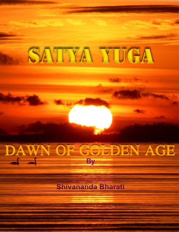 Satya Yuga: Dawn of Golden Age ebook by Shivananda Bharati