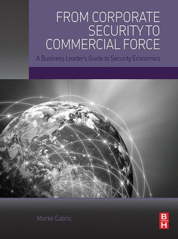 From Corporate Security to Commercial Force - A Business Leader's Guide to Security Economics ebook by Marko Cabric