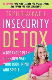 Insecurity Detox - A Breakout Plan to Rejuvenate Your Body, Mind, and Spirit ebook by Trish Blackwell,Todd Durkin, MA, CSCS