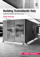 Building Transatlantic Italy - Architectural Dialogues with Postwar America ebook by Paolo Scrivano