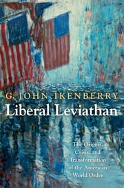 Liberal Leviathan - The Origins, Crisis, and Transformation of the American World Order ebook by G. John Ikenberry