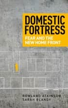 Domestic Fortress - Fear and the New Home Front ebook by Rowland Atkinson, Sarah Blandy