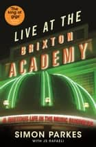 Live At the Brixton Academy: A riotous life in the music business ebook by JS Rafaeli, Simon Parkes