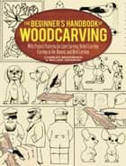 The Beginner's Handbook of Woodcarving - With Project Patterns for Line Carving, Relief Carving, Carving in the Round, and Bird Carving ebook by William Johnston, Charles Beiderman
