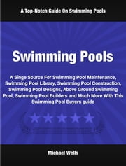 Swimming Pools - A Singe Source For Swimming Pool Maintenance, Swimming Pool Library, Swimming Pool Construction, Swimming Pool Designs, Above Ground Swimming Pool, Swimming Pool Builders and Much More With This Swimming Pool Buyers Guide ebook by Michael Wells