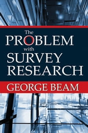 The Problem with Survey Research ebook by George Beam