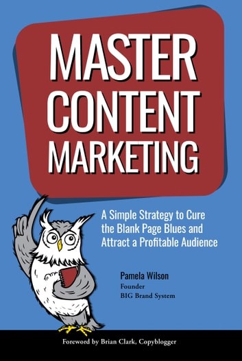 Master Content Marketing - A Simple Strategy to Cure the Blank Page Blues and Attract a Profitable Audience ebook by Pamela Wilson